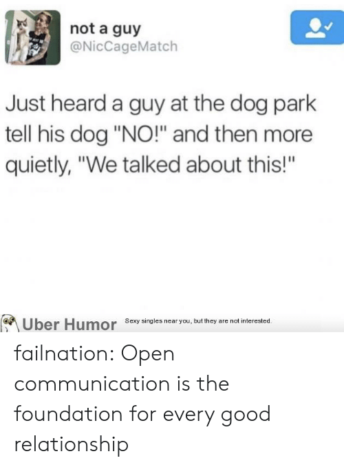 "Sexy, Tumblr, and Uber: not a guy  @NicCageMatch  Just heard a guy at the dog park  tell his dog ""NO!"" and then more  quietly, ""We talked about this!""  Uber Humor Sexy singles near you, but they are not interested.  BA failnation:  Open communication is the foundation for every good relationship"
