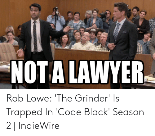 NOT a LAWYER Rob Lowe 'The Grinder' Is Trapped in 'Code Black