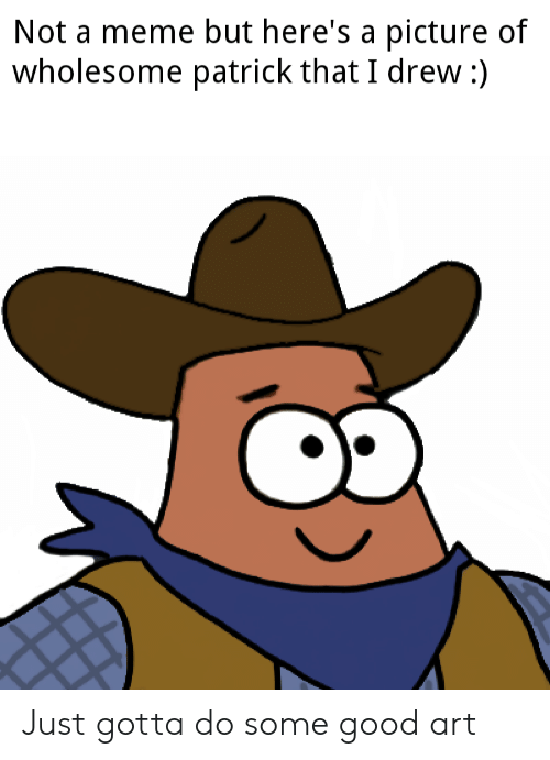 Meme, SpongeBob, and Good: Not a meme but here's a picture of  wholesome patrick that I drew:) Just gotta do some good art