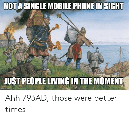 Phone, History, and Mobile: NOT A SINGLE MOBILE PHONE IN SIGHT  JUST PEOPLE LIVING IN THE MOMENT  imgflip.com Ahh 793AD, those were better times