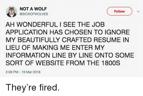 Job Application: NOT A WOLF  @SICKOFWOLVES  Follow  AH WONDERFULI SEE THE JOB  APPLICATION HAS CHOSEN TO IGNORE  MY BEAUTIFULLY CRAFTED RESUME IN  LIEU OF MAKING ME ENTER MY  INFORMATION LINE BY LINE ONTO SOME  SORT OF WEBSITE FROM THE 1800S  2:08 PM 19 Mar 2018 They're fired.