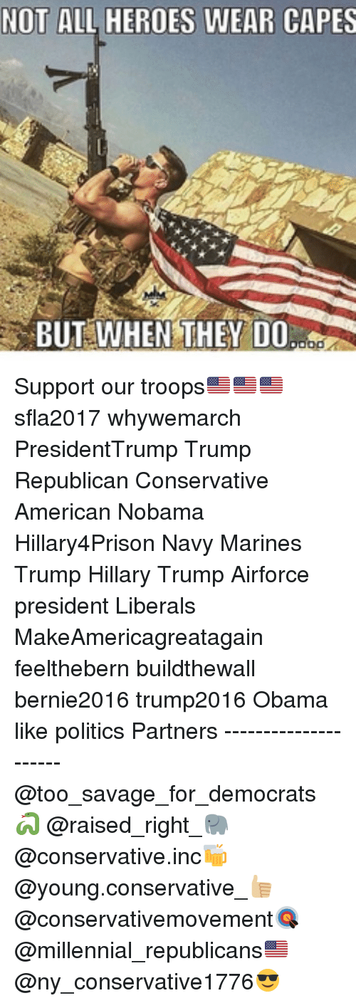 Politeism: NOT ALL HEROES WEAR CAPES  BUT WHEN THEY DO  ood Support our troops🇺🇸🇺🇸🇺🇸 sfla2017 whywemarch PresidentTrump Trump Republican Conservative American Nobama Hillary4Prison Navy Marines Trump Hillary Trump Airforce president Liberals MakeAmericagreatagain feelthebern buildthewall bernie2016 trump2016 Obama like politics Partners --------------------- @too_savage_for_democrats🐍 @raised_right_🐘 @conservative.inc🍻 @young.conservative_👍🏼 @conservativemovement🎯 @millennial_republicans🇺🇸 @ny_conservative1776😎