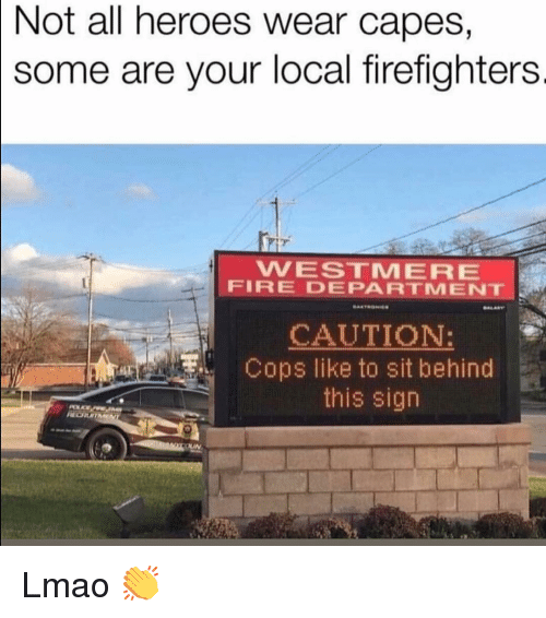 Fire, Funny, and Lmao: Not  all heroes wear capes,  some are your local firefighters  WESTMERE  FIRE DEPARTMENT  CAUTION:  Cops like to sit behind  this sign Lmao 👏