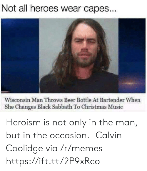 calvin coolidge: Not all heroes wear capes...  Wisconsin Man Throws Beer Bottle At Bartender When  She Changes Black Sabbath To Christmas Music Heroism is not only in the man, but in the occasion. -Calvin Coolidge via /r/memes https://ift.tt/2P9xRco
