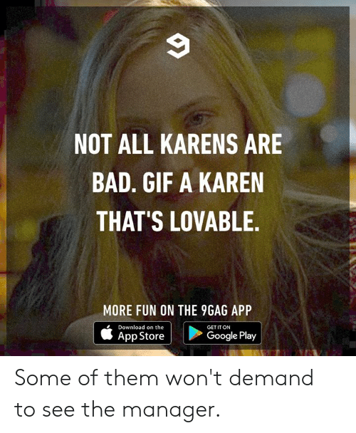 Google Play: NOT ALL KARENS ARE  BAD. GIF A KAREN  THAT'S LOVABLE.  MORE FUN ON THE 9GAG APP  Download on the  GET IT ON  Google Play  App Store Some of them won't demand to see the manager.