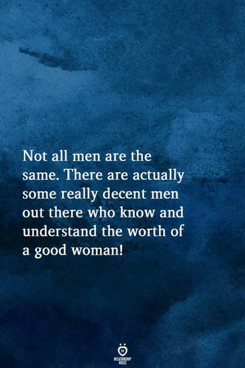 A Good Woman: Not all men are the  same. There are actually  some really decent men  out there who know and  understand the worth of  a good woman!