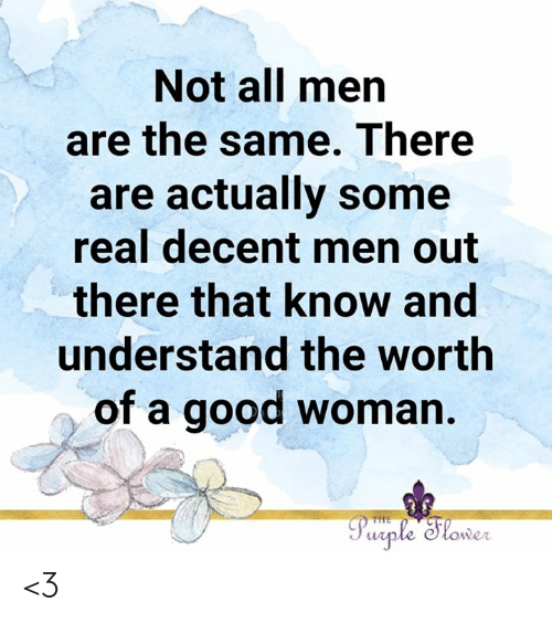 A Good Woman: Not all men  are the same. There  are actually some  real decent men out  there that know and  understand the worth  of a good woman.  Purple Slower  THE <3