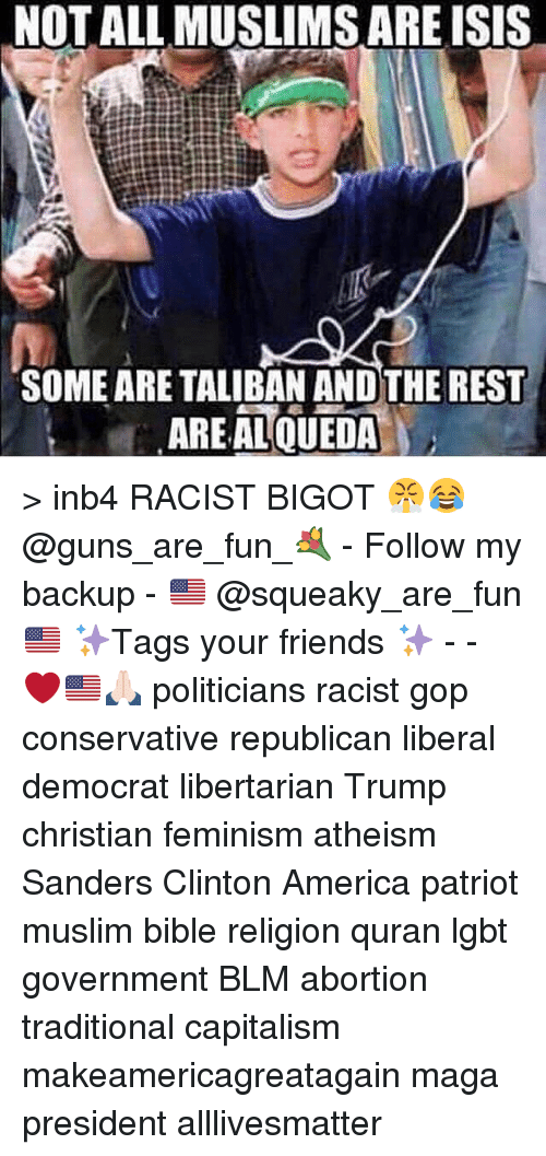 taliban: NOT ALL MUSLIMS ARE ISIS  SOME ARE TALIBAN ANDTHE REST  AREAL QUEDA > inb4 RACIST BIGOT 😤😂 @guns_are_fun_💐 - Follow my backup - 🇺🇸 @squeaky_are_fun 🇺🇸 ✨Tags your friends ✨ - - ❤️🇺🇸🙏🏻 politicians racist gop conservative republican liberal democrat libertarian Trump christian feminism atheism Sanders Clinton America patriot muslim bible religion quran lgbt government BLM abortion traditional capitalism makeamericagreatagain maga president alllivesmatter