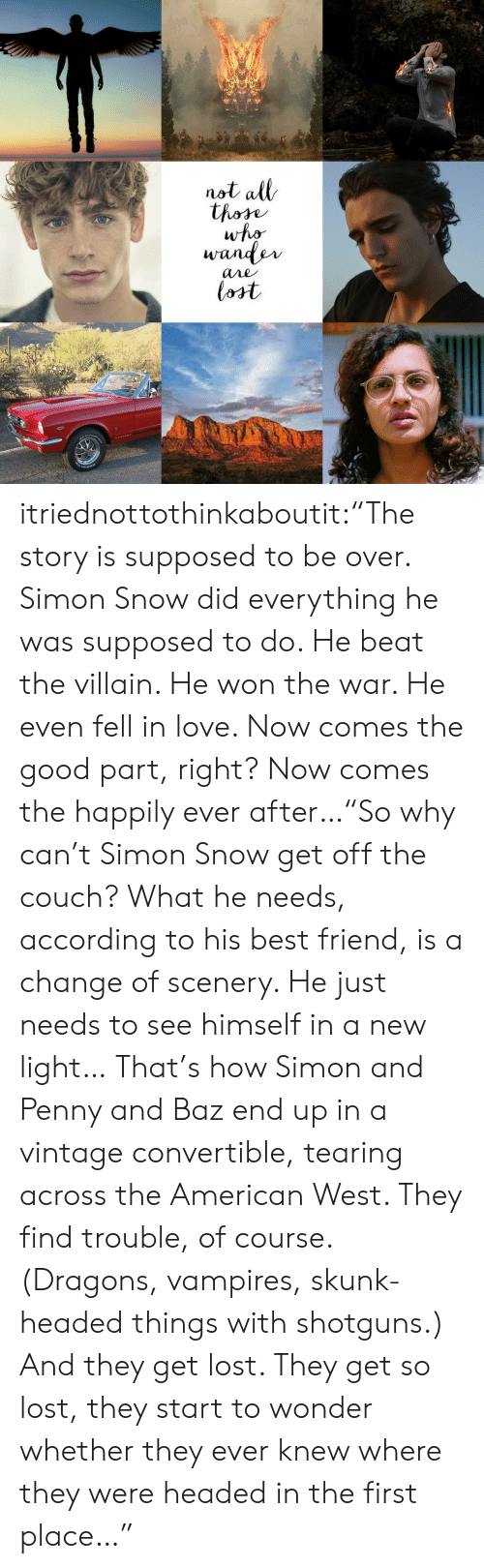"""Ever After: not all  thore  who  wander  ane  lost itriednottothinkaboutit:""""The story is supposed to be over. Simon Snow did everything he was supposed to do. He beat the villain. He won the war. He even fell in love. Now comes the good part, right? Now comes the happily ever after…""""So why can't Simon Snow get off the couch? What he needs, according to his best friend, is a change of scenery. He just needs to see himself in a new light… That's how Simon and Penny and Baz end up in a vintage convertible, tearing across the American West. They find trouble, of course. (Dragons, vampires, skunk-headed things with shotguns.) And they get lost. They get so lost, they start to wonder whether they ever knew where they were headed in the first place…"""""""