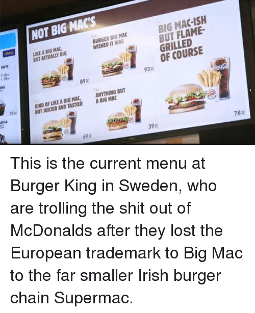 Burger King, Irish, and McDonalds: NOT BIG MACS  IKE A BIG MAC  BUT ACTUALLY BIG  BURGER BIG MAC  WISHED IT WAS  BIG MAC-ISH  BUT FLAME  GRILLED  aMt  s10  OF COURSE  89  93  KIND OF LIKE A BIGHA,  BUT JUICIER AND TASTIER  ANYTHING BUT  A BIG MAC  15a  69  398  788 This is the current menu at Burger King in Sweden, who are trolling the shit out of McDonalds after they lost the European trademark to Big Mac to the far smaller Irish burger chain Supermac.