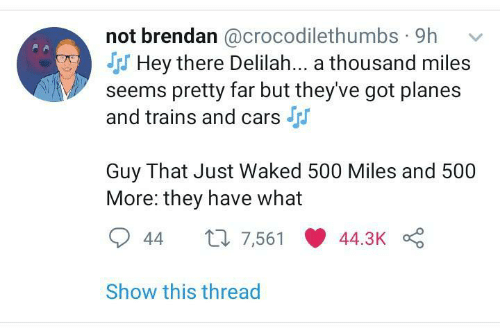 planes: not brendan @crocodilethumbs · 9h  S Hey there Delilah... a thousand miles  seems pretty far but they've got planes  and trains and cars  Guy That Just Waked 500 Miles and 500  More: they have what  27 7,561  44.3K  44  Show this thread