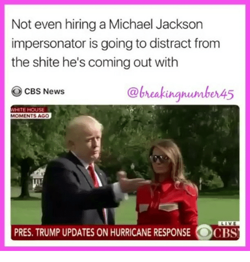 Distracte: Not even hiring a Michael Jackson  impersonator is going to distract from  the shite he's coming out with  CBS News  Ca  HITE HOUSE  MOMENTS AGO  PRES. TRUMP UPDATES ON HURRICANE RESPONSE OCBS