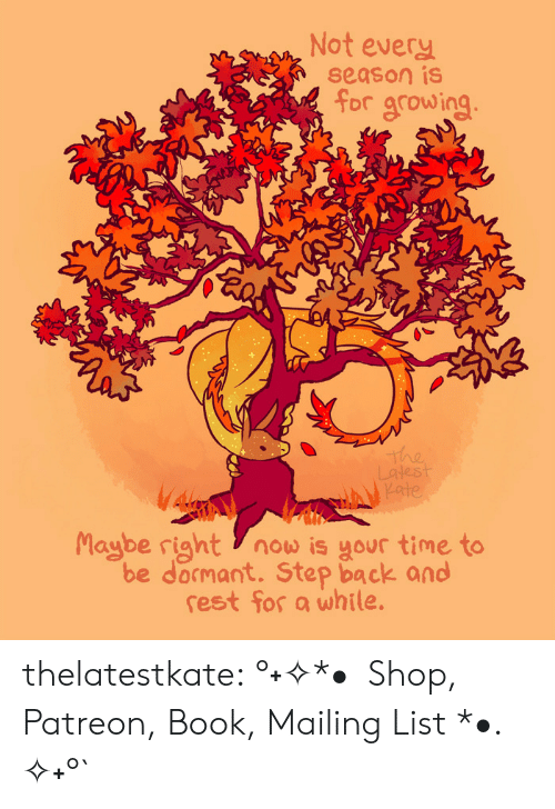 Redbubble: Not every  season is  for growing  The  Latest  Kate  Maybe right now is your time to  be docmant. Step back and  rest for a while. thelatestkate:   °˖✧*•  Shop, Patreon, Book, Mailing List *•. ✧˖°`