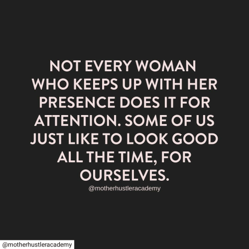 Good, Time, and All The: NOT EVERY WOMAN  WHO KEEPS UP WITH HER  PRESENCE DOES IT FOR  ATTENTION. SOME OF US  JUST LIKE TO LOOK GOOD  ALL THE TIME, FOR  OURSELVES.  @motherhustleracademy  @motherhustleracademy