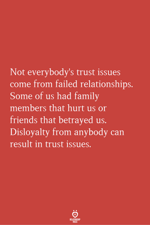betrayed: Not everybody's trust issues  come from failed relationships.  Some of us had family  members that hurt us o  friends that betrayed us.  Disloyalty from anybody can  result in trust issues.