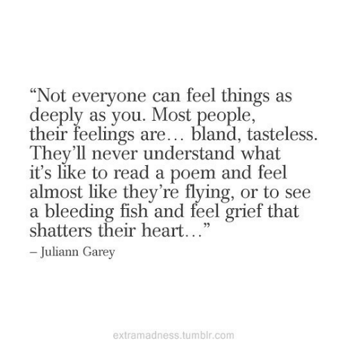 """bleeding: """"Not everyone can feel things as  deeply as you. Most people,  their feelings are... bland, tasteless.  They'll never understand what  it's like to read a poem and feel  almost like they're flying, or to see  a bleeding fish and feel grief that  shatters their heart...""""  -Juliann Garey  extramadness.tumblr.com"""