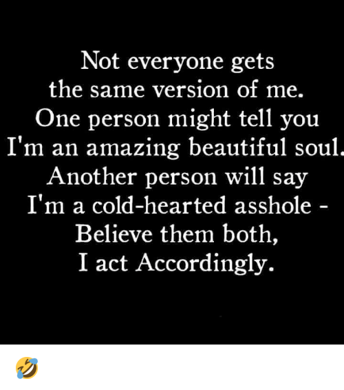 Beautiful, Dank, and Amazing: Not everyone gets  the same version of me.  One person might tell you  I'm an amazing beautiful soul  Another person will say  I'm a cold-hearted asshole  Believe them both,  I act Accordingly. 🤣