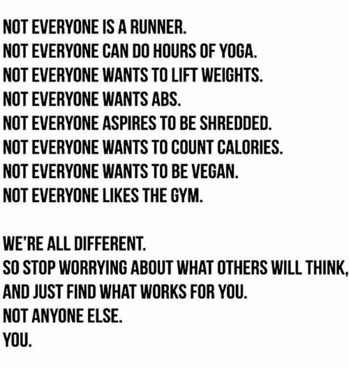 Gym, Memes, and Vegan: NOT EVERYONE IS A RUNNER.  NOT EVERYONE CAN DO HOURS OF YOGA.  NOT EVERYONE WANTS TO LIFT WEIGHTS.  NOT EVERYONE WANTS ABS.  NOT EVERYONE ASPIRES TO BE SHREDDED.  NOT EVERYONE WANTS TO COUNT CALORIES.  NOT EVERYONE WANTS TO BE VEGAN.  NOT EVERYONE LIKES THE GYM.  WE'RE ALL DIFFERENT  SO STOP WORRYING ABOUT WHAT OTHERS WILL THINK,  AND JUST FIND WHAT WORKS FOR YOU.  NOT ANYONE ELSE.  YOU