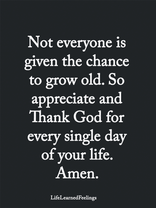 God, Life, and Memes: Not everyone is  given the chance  to grow old. So  appreciate and  Thank God for  every single day  of your life.  Amen.  LifeLearnedFeelings