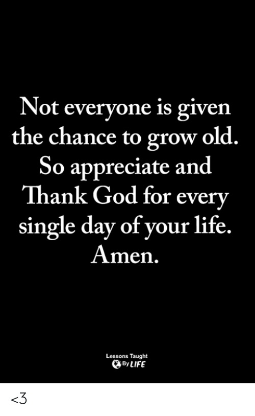 God, Life, and Memes: Not everyone is given  the chance to grow old.  So appreciate and  Thank God for every  single day of your life.  Amen.  Lessons Taught  ByLIFE <3