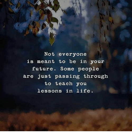 Future, Life, and You: Not everyone  is meant to be in your  future. Some people  are just passing througłh  to teach you  lessons in life