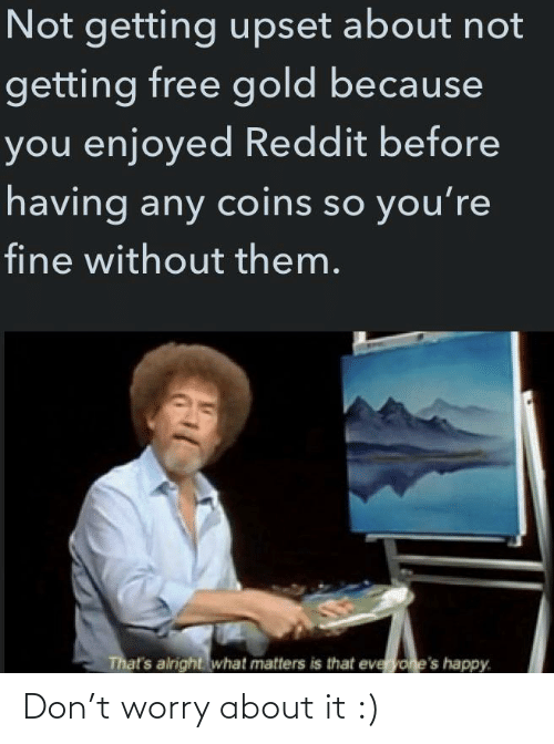 So Youre: Not getting upset about not  getting free gold because  you enjoyed Reddit before  having any coins so you're  fine without them.  That's alright what matters is that everyone's happy. Don't worry about it :)