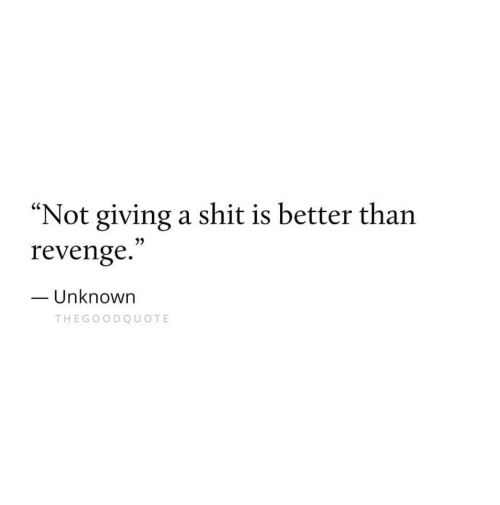 "Revenge, Shit, and Unknown: ""Not giving a shit is better tharn  revenge.  Unknown  THEGOODQUOTE"