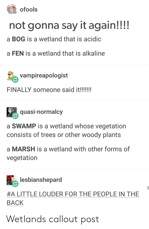 Fen: not gonna say it again!!!!  a BOG is a wetland that is acidic  a FEN is a wetland that is alkaline  vampireapologist  quasi-normalcy  a SWAMP is a wetland whose vegetation  consists of trees or other woody plants  a MARSH is a wetland with other forms of  vegetation  馬lesbianshepard  #A LITTLE LOUDER FOR THE PEOPLE IN THE  BACK Wetlands callout post