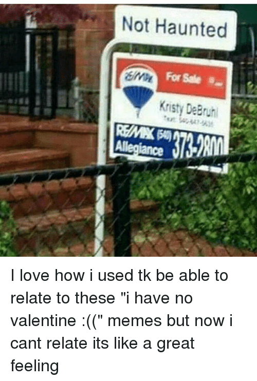 """valentines meme: Not Haunted  Kristy DeBruh I love how i used tk be able to relate to these """"i have no valentine :(("""" memes but now i cant relate its like a great feeling"""