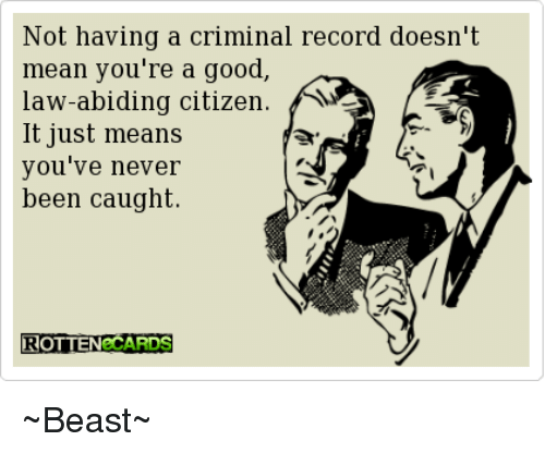 Law Abiding Citizen: Not having a criminal record doesn't  mean you're a good,  law-abiding citizen  A  It just means  you've never  been caught.  ROTTEN CARDS ~Beast~