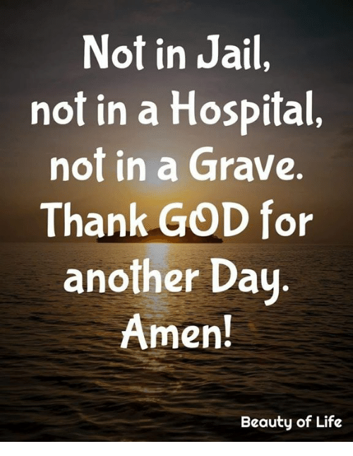 God, Jail, and Life: Not in Jail,  not in a Hospital,  not in a Grave.  Thank GOD for  another Dau  Amen!  Beauty of Life