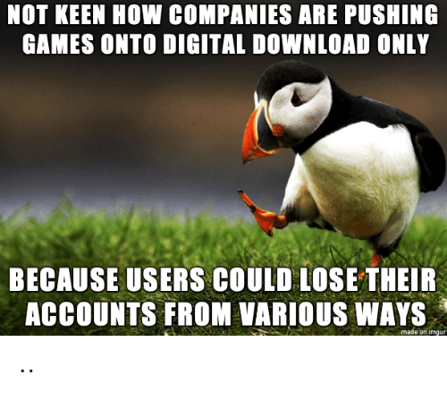 Games, Imgur, and Keen: NOT KEEN HOW COMPANIES ARE PUSHING  GAMES ONTO DIGITAL DOWNLOAD ONLY  BECAUSE USERS COULD LOSE THEIR  ACCOUNTS FROM VARIOUS WAYS  made on imgur ..