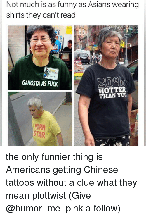 Plottwist: Not much is as funny as Asians wearing  shirts they can't read  theadStev  GANGSTA AS FUCK  HOTTER  THAN PORN the only funnier thing is Americans getting Chinese tattoos without a clue what they mean plottwist (Give @humor_me_pink a follow)
