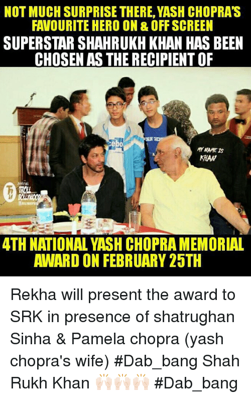 shah rukh khan: NOT MUCH SURPRISE THERE, YASH CHOPRAS  FAVOURITE HERO ON & OFF SCREEN  SUPERSTAR SHAHRUKH KHAN HAS BEEN  CHOSEN AS THE RECIPIENT OF  MAW  ATH NATIONAL YASH CHOPRAMEMORIAL  AWARD ON FEBRUARY 25TH Rekha will present the award to SRK in presence of shatrughan Sinha & Pamela chopra (yash chopra's wife) #Dab_bang  Shah Rukh Khan 🙌🏻🙌🏻🙌🏻 #Dab_bang