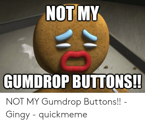 Com, Quickmeme, and Gumdrop Buttons: NOT MY  GUMDROP BUTTONS!  quickmeme.com NOT MY Gumdrop Buttons!! - Gingy - quickmeme