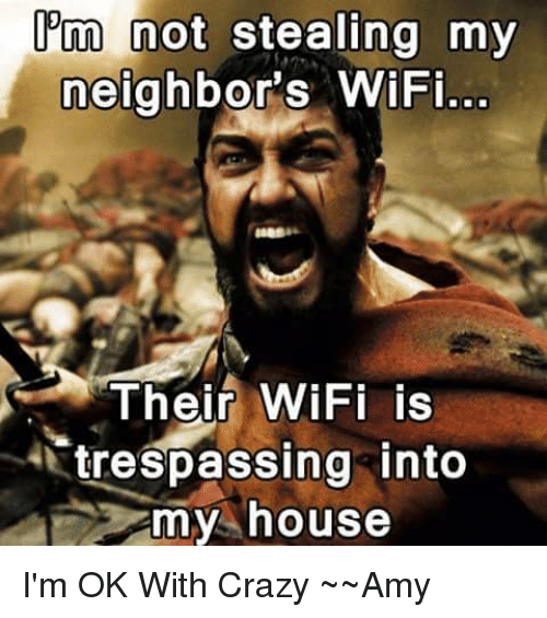 Crazy Amy: not not  my  neighbor's WiFi...  S Their WiFi is  trespassing into  my house I'm OK With Crazy  ~~Amy