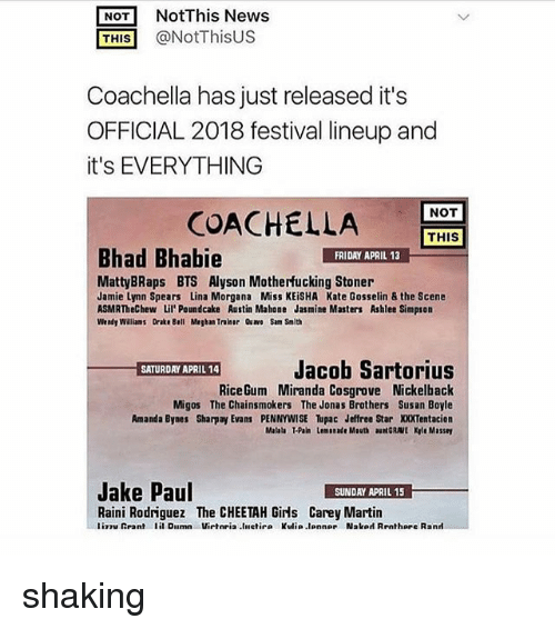 morgana: NOT NotThis News  THIS @NotThisUS  Coachella has just released it's  OFFICIAL 2018 festival lineup and  it's EVERYTHING  NOT  COACHEL  LA  THIS  Bhad Bhabie  FRIDAY APRIL 13  MattyBRaps BTS Alyson Motherfucking Stoner  Jamie Lynn Spears Lina Morgana Miss KEiSHA Kate Gosselin & the Scene  ASMRTheChew Lil'Poundcake Austin Mahone Jasmine Masters Ashlee Simpson  Wendy Walliams Drake Bell Megban Traiser Qu Sam Smith  Jacob Sartorius  RiceGum Miranda Cosgrove Nickelback  Migos The Chainsmokers The Jonas Brothers Susan Boyle  Amanda Bynes Sharpay Evans PENNYWISE upac Jeffree Star XXXTentacion  Malala T-Pain Lemonade Mouth auNGRAVE Kyle Massey  Jake Paul  SUNDAY APRIL 15  Raini Rodriguez The CHEETAH Girls Carey Martin  liTuRrant lil Dilmn Virteia.liletir. Kulia.lonne, Nslod Rrnthare R.nrl shaking