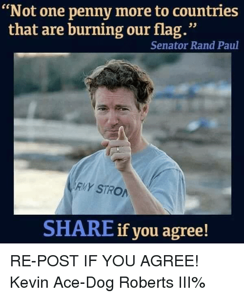 """Sharee: """"Not one penny more to countries  that are burning our flag.""""  Senator Rand Paul  RMY STRO  SHARE if you agree! RE-POST IF YOU AGREE! Kevin Ace-Dog Roberts III%"""
