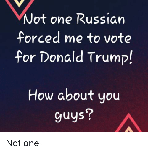 Donald Trump, Memes, and Trump: Not one Russian  forced me to vote  for Donald Trump!  How about uou  guys? Not one!
