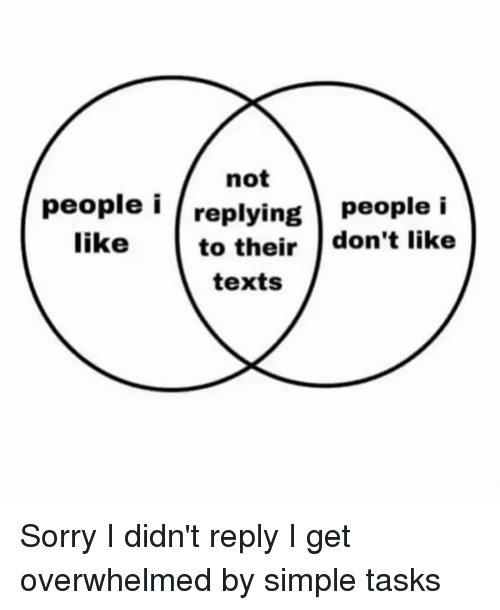 Sorry, Girl Memes, and Texts: not  people i /replying people i  to their don't like  like  texts Sorry I didn't reply I get overwhelmed by simple tasks