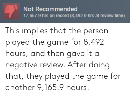 Record: Not Recommended  17,657.9 hrs on record (8,492.0 hrs at review time) This implies that the person played the game for 8,492 hours, and then gave it a negative review. After doing that, they played the game for another 9,165.9 hours.