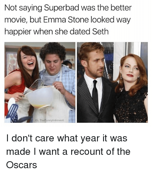stoning: Not saying Superbad was the better  movie, but Emma Stone looked way  happier when she dated Seth  IG: TheFunnylntrovert I don't care what year it was made I want a recount of the Oscars