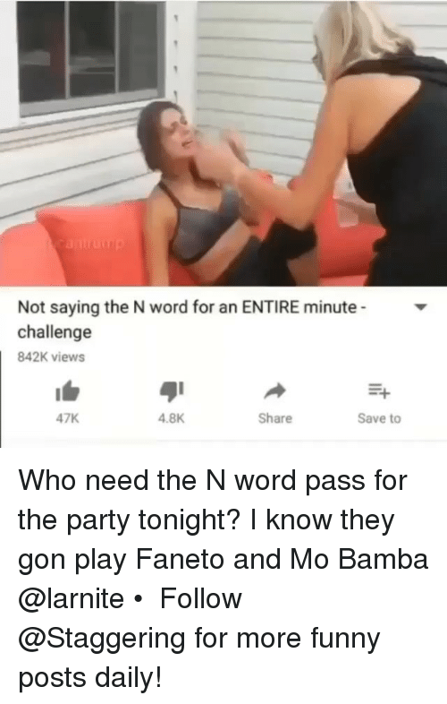 Funny, Party, and Faneto: Not saying the N word for an ENTIRE minute  challenge  842K views  47K  4.8K  Share  Save to Who need the N word pass for the party tonight? I know they gon play Faneto and Mo Bamba @larnite • ➫➫➫ Follow @Staggering for more funny posts daily!