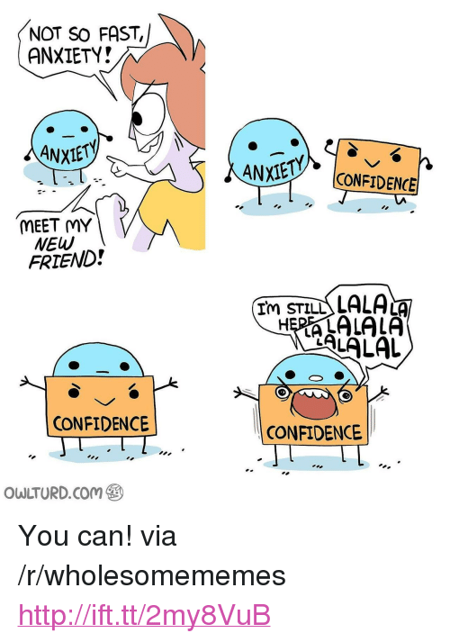 "lala: NOT SO FAST,  ANXIETY?  ANXIE y. |CONFIDENCE  MEET MY  NEW  FRIEND!  Im STILL LALA  ALALAL  CONFIDENCE  CONFIDENCE  OWLTURD.Com <p>You can! via /r/wholesomememes <a href=""http://ift.tt/2my8VuB"">http://ift.tt/2my8VuB</a></p>"
