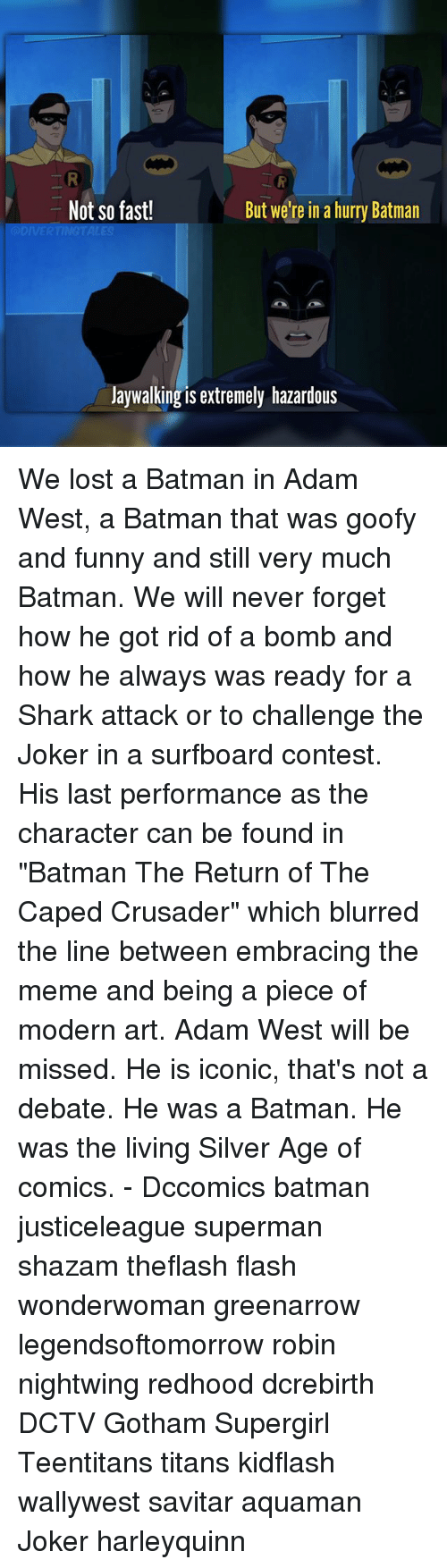 """Savitar: Not so fast!  But we're in a hurry Batman  Jaywalking is extremely hazardous We lost a Batman in Adam West, a Batman that was goofy and funny and still very much Batman. We will never forget how he got rid of a bomb and how he always was ready for a Shark attack or to challenge the Joker in a surfboard contest. His last performance as the character can be found in """"Batman The Return of The Caped Crusader"""" which blurred the line between embracing the meme and being a piece of modern art. Adam West will be missed. He is iconic, that's not a debate. He was a Batman. He was the living Silver Age of comics. - Dccomics batman justiceleague superman shazam theflash flash wonderwoman greenarrow legendsoftomorrow robin nightwing redhood dcrebirth DCTV Gotham Supergirl Teentitans titans kidflash wallywest savitar aquaman Joker harleyquinn"""