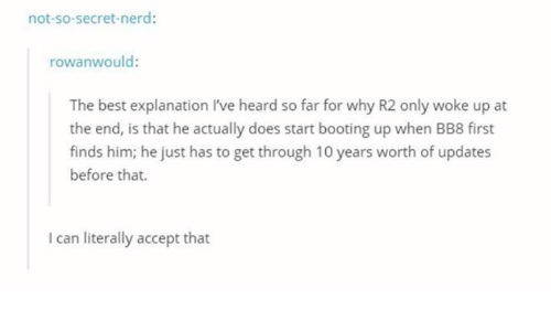 BB-8: not-so-secret-nerd:  rowanwould:  The best explanation I've heard so far for why R2 only woke up at  the end, is that he actually does start booting up when BB8 first  finds him; he just has to get through 10 years worth of updates  before that.  I can literally accept that