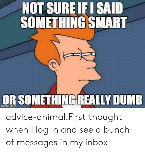 Advice, Dumb, and Tumblr: NOT SURE F I SAID  SOMETHING SMART  OR SOMETHİNGREALLY DUMB  mgfip.com advice-animal:First thought when I log in and see a bunch of messages in my inbox