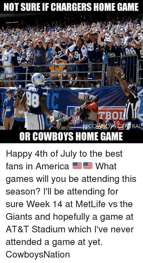 Cowboysnation: NOT SURE IF CHARGERS HOME GAME  TBO  0  RAL  OR COWBOYS HOME GAME Happy 4th of July to the best fans in America 🇺🇲🇺🇲 What games will you be attending this season? I'll be attending for sure Week 14 at MetLife vs the Giants and hopefully a game at AT&T Stadium which I've never attended a game at yet. CowboysNation ✭
