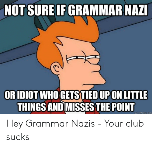 Grammar Nazi Meme: NOT SURE IF GRAMMAR NAZI  OR IDIOT WHO GETS TIED UP ON LITTLE  THINGS AND MISSES THE POINT  quickmeme.com Hey Grammar Nazis - Your club sucks