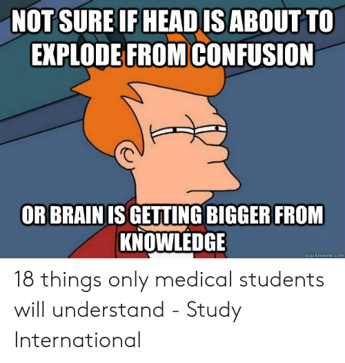Medical Students: NOT SURE IF HEAD IS ABOUT TO  EXPLODE FROMCONFUSION  OR BRAIN IS GETTING BIGGER FROM  KNOWLEDGE 18 things only medical students will understand - Study International